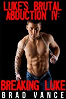 Luke's Brutal Abduction IV: Breaking Luke (Luke's Brutal Abduction, #4)