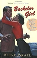 Bachelor Girl: 100 Years of Breaking Rules - A Social History of Living Single