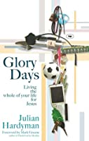Glory Days: Living The Whole Of Your Life For Jesus