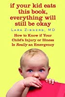 If Your Kid Eats This Book, Everything Will Still Be Okay: How  to Know if Your Child's Injury or Illness Is Really an Emergency