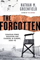 The Forgotten: Canadian POWs, Escapers and Evaders In Europe, 1939-1945