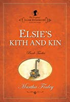Elsie's Kith And Kin (The Original Elsie Dinsmore Collection)