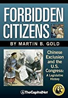 Forbidden Citizens: Chinese Exclusion and the U.S. Congress: A Legislative History