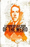 A Commonplace Book of the Weird: The Untold Stories of H.P. Lovecraft