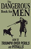 The Dangerous Book for Men: How to Triumph over Perils and Pitfalls