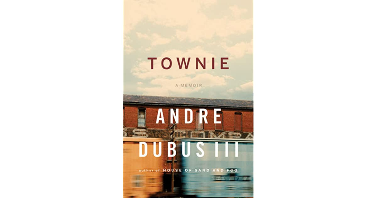 "townie by andre dubus iii essay In the 1999 publishers weekly review of house of sand and fog, andre dubus iii is compared to russell banks, richard ford, and ""one of our most talented writers:"" his father although reviews of dubus iii's earlier books referenced his legendary namesake, the comparisons have begun to fade."