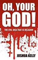 Oh, Your God! the Evil Idea That Is Religion