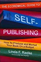The Economical Guide to Self-Publishing: How to Produce and Market Your Book on a Budget: How to Produce and Market Your Book on a Budget