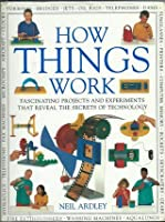 How Things Work: Fascinating Projects and Experiments that reveal the Secrets of Technology
