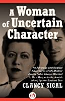 A Woman of Uncertain Character: The Amorous and Radical Adventures of My Mother Jennie (Who Always Wanted to Be a Respectable Jewish Mom) by Her Bastard Son