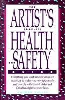 The artist's complete health and safety guide: [everything you need to know about art materials to make your workplace safe and comply with United States and Canadian right-to-know laws]