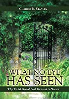 What No Eye Has Seen: Why We All Should Look Forward to Heaven