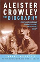 Aleister Crowley: The Biography: Spiritual Revolutionary, Romantic Explorer, Occult Master and Spy