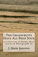 The Grapefruits Have All Been Sour: Poems, Short Stories & Photography