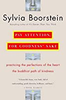Pay Attention, for Goodness' Sake: Practicing the Perfections of the Heart--The Buddhist Path of Kindness