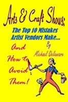 Arts & Crafts Shows: The Top 10 Mistakes Artist Vendors Make... And How to Avoid Them!