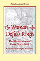 The Woman Who Defied Kings: The Life and Times of Dona Gracia Nasi--A Jewish Leader During the Renaissance