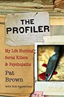 The Profiler: My Life Hunting Serial Killers and Psychopaths