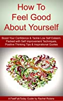 How To Feel Good About Yourself - Boost Your Confidence & Tackle Low Self Esteem. Packed with Self Improvement Techniques, Positive Thinking Tips & Inspirational Quotes