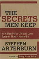 Secrets Men Keep: How Men Make Life & Love Tougher Than It Has to Be