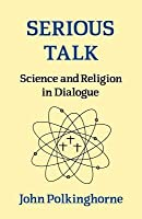 Serious Talk: Science and Religion in Dialogue