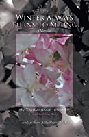 Winter Always Turns to Spring a Memoir: My Triumphant Journey Sachiko Takata Bailey