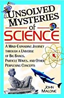 Unsolved Mysteries of Science: A Mind-Expanding Journey Through a Universe of Big Bangs, Particle Waves, and Other Perplexing Concepts