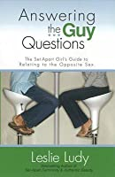 Answering the Guy Questions: The Set-Apart Girl S Guide to Relating to the Opposite Sex