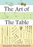 The Art of the Table: A Complete Guide to Table Setting Table Manners and Tableware