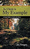 As Christ Is My Example: A Daily Walk in Faith with Christ