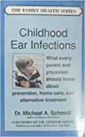 Childhood Ear Infections: What Every Parent and Doctor Should Know about Prevention, Home Care, and Alternative Treatment