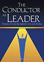 The Conductor as Leader: Principles of Leadership Applied to Life on the Podium