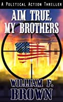 Aim True, My Brothers: A Political Action Thriller