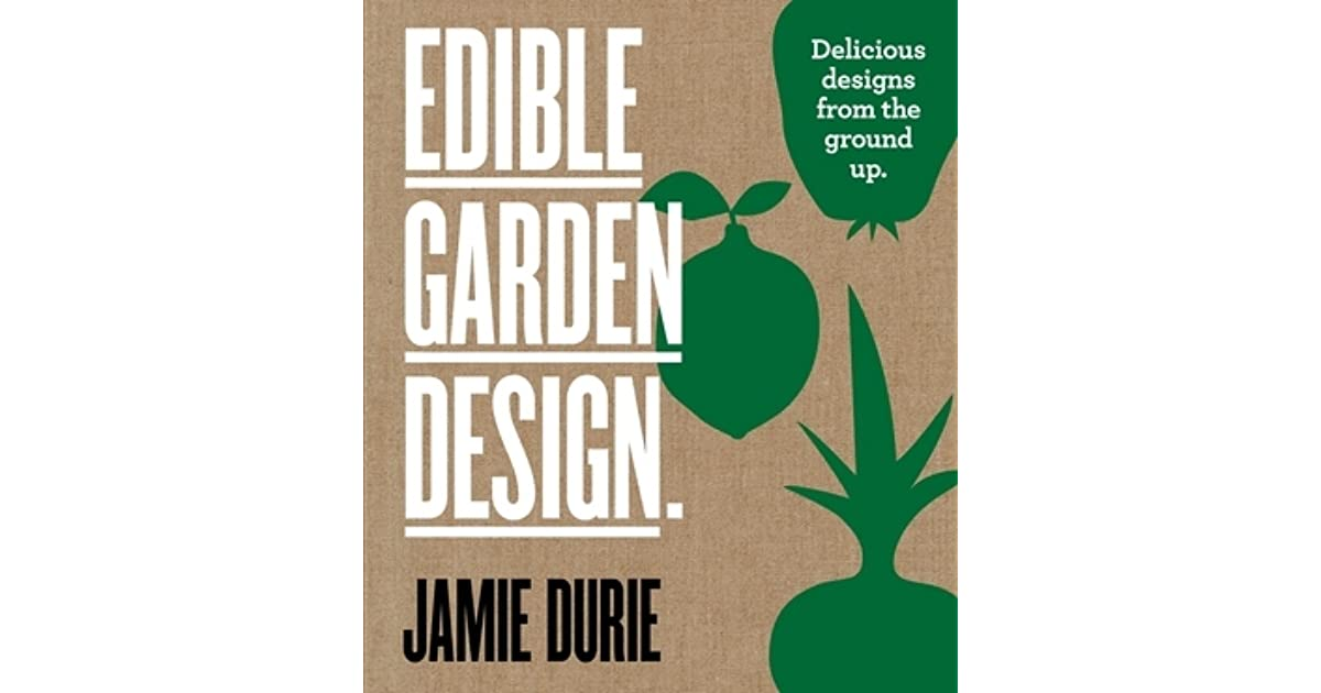 Edible Garden Design: Delicious Designs From The Ground Up By