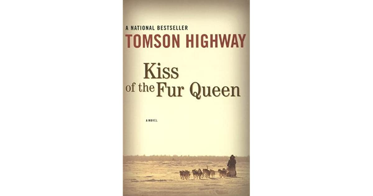 kiss of the fur queen essay Tomson highway was born in a snow bank on the manitoba/nunavut border to a family of nomadic caribou hunters kiss of the fur queen for many years.