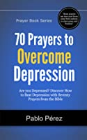 70 Prayers to Overcome Depression: Are You Depressed? Now You Can Beat Depression with Seventy Prayers from the Bible