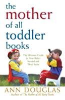 The Mother of All Toddler Books: The Ultimate Guide to Your Baby's Second and Third Years
