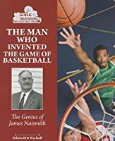 The Man Who Invented Basketball: James Naismith and His Amazing ...