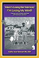 Mom's Losing Her Memory I'm Losing My Mind!: Taking Care of Mom and Dad with Memory Decline