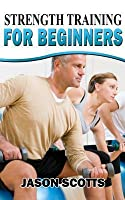 Strength Training for Beginners: A Start Up Guide to Getting in Shape Easily Now!
