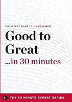 Good to Great in 30 Minutes - The Expert Guide to Jim Collins's Critically Acclaimed Book (the 30 Minute Expert Series)