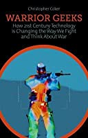 Warrior Geeks: How 21st Century Technology Is Changing the Way We Fight and Think about War. Christopher Coker