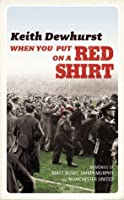 When You Put on a Red Shirt: The Dreamers and their Dreams: Memories of Matt Busby, Jimmy Murphy and Manchester United