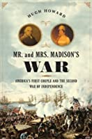 Mr. and Mrs. Madison's War: America's First Couple and the Second War of Independence