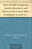 How I Found Livingstone; travels, adventures, and discoveres in Central Africa, including an account of four months' residence with Dr. Livingstone, by Henry M. Stanley
