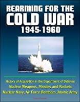 Rearming for the Cold War 1945-1960 - History of Acquisition in the Department of Defense - Nuclear Weapons, Missiles and Rockets, Nuclear Navy, Air Force Bombers, Atomic Army