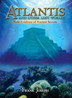 Atlantis and Other Lost Worlds: New Evidence of Ancient Secrets [Fully Illustrated]