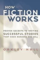 How Fiction Works: Proven Secrets to Writing Successful Stories That Hook Readers and Sell