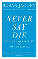 Never Say Die: The Myth and Marketing of the New Old Age (Vintage)