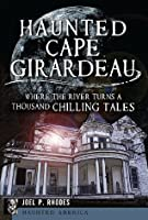 Haunted Cape Girardeau: Where the River Turns a Thousand Chilling Tales (Haunted America) (MO)